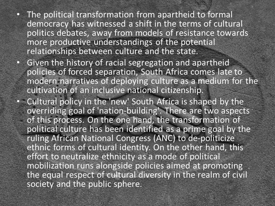 The political transformation from apartheid to formal democracy has witnessed a shift in the terms of cultural politics debates, away from models of resistance towards more productive understandings of the potential relationships between culture and the state.