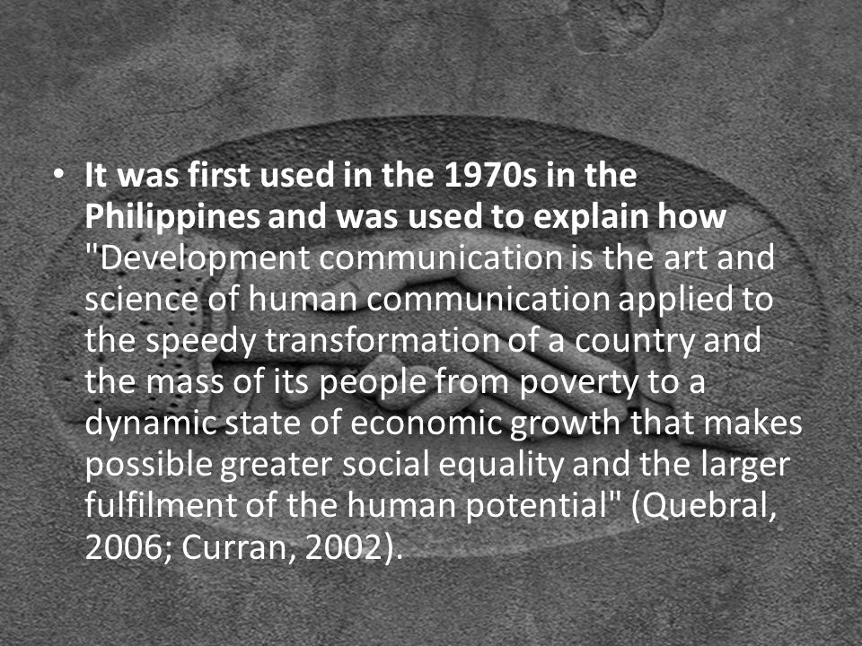 Development Communication: It was first used in the 1970s in the Philippines and was used to explain how Development communication is the art and science of human communication applied to the speedy transformation of a country and the mass of its people from poverty to a dynamic state of economic growth that makes possible greater social equality and the larger fulfilment of the human potential (Quebral, 2006; Curran, 2002).