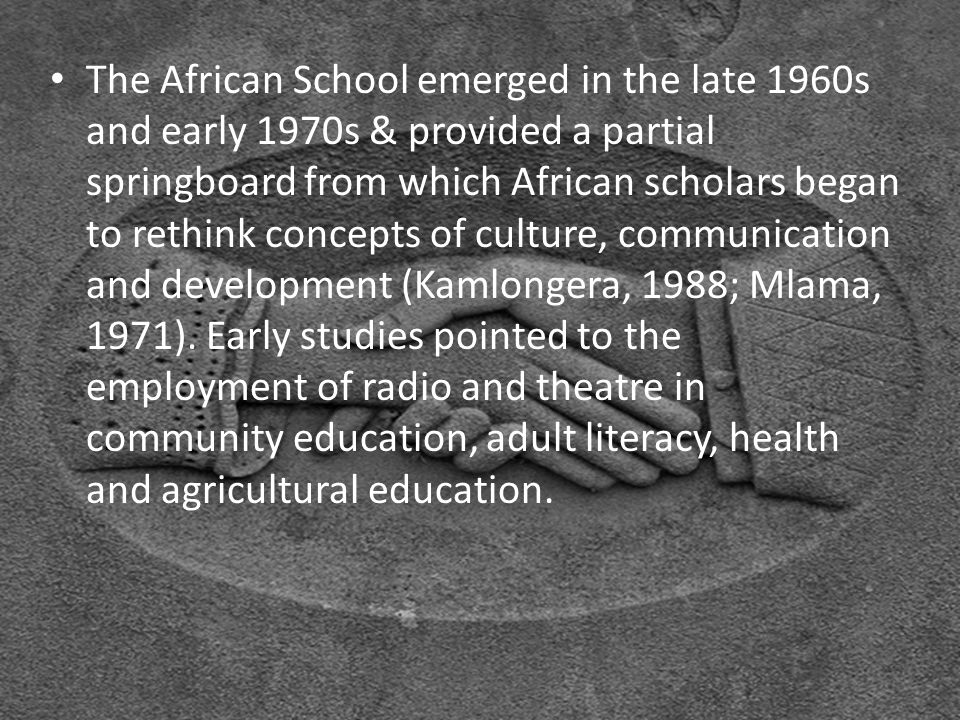 The African School emerged in the late 1960s and early 1970s & provided a partial springboard from which African scholars began to rethink concepts of culture, communication and development (Kamlongera, 1988; Mlama, 1971).