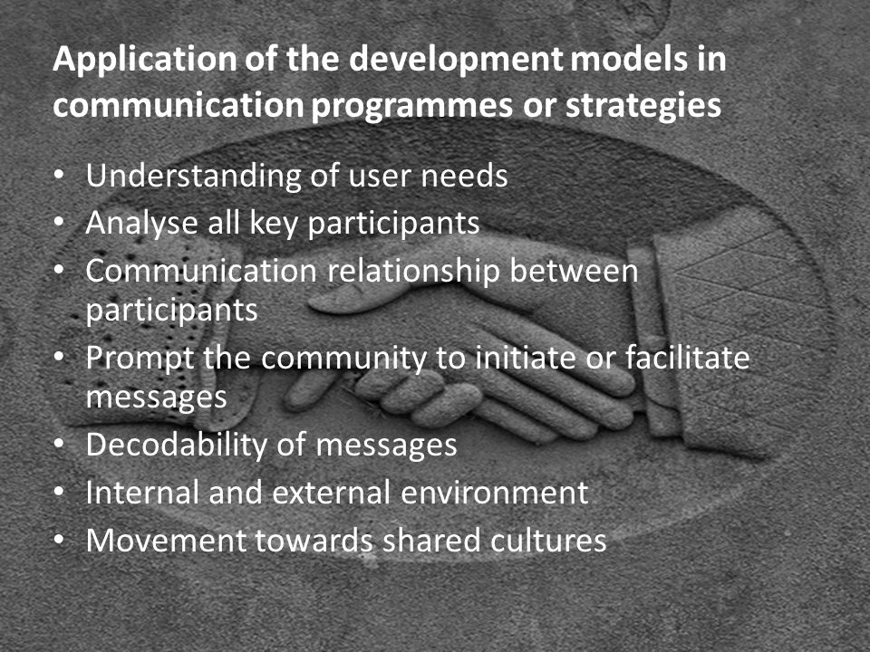 Application of the development models in communication programmes or strategies Understanding of user needs Analyse all key participants Communication relationship between participants Prompt the community to initiate or facilitate messages Decodability of messages Internal and external environment Movement towards shared cultures