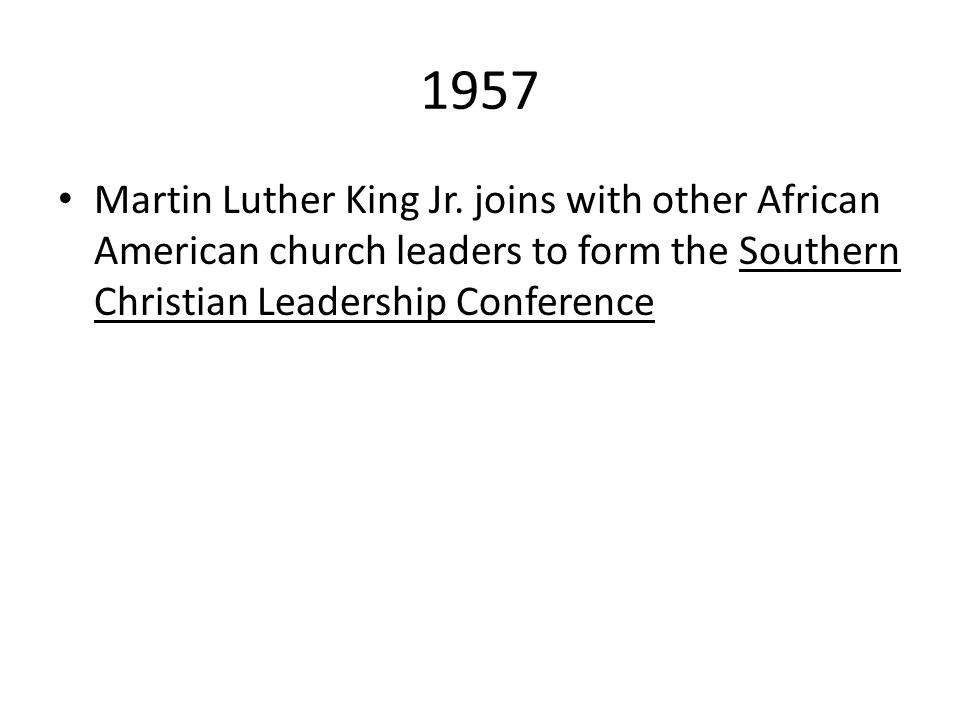 1957 Martin Luther King Jr. joins with other African American church leaders to form the Southern Christian Leadership Conference