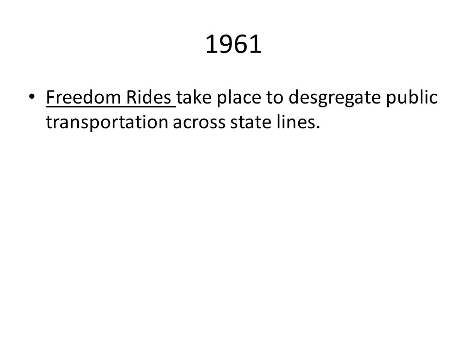 1961 Freedom Rides take place to desgregate public transportation across state lines.