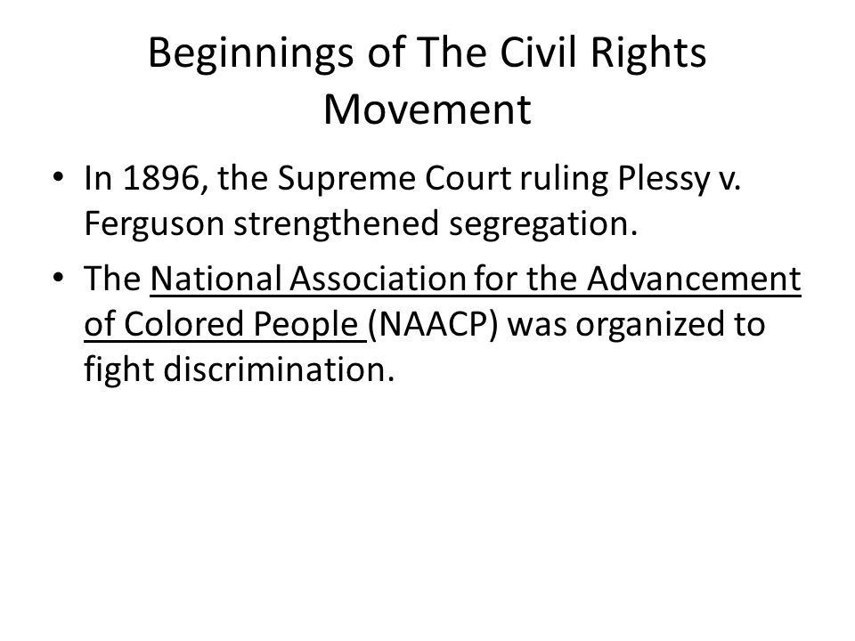 Beginnings of The Civil Rights Movement In 1896, the Supreme Court ruling Plessy v. Ferguson strengthened segregation. The National Association for th