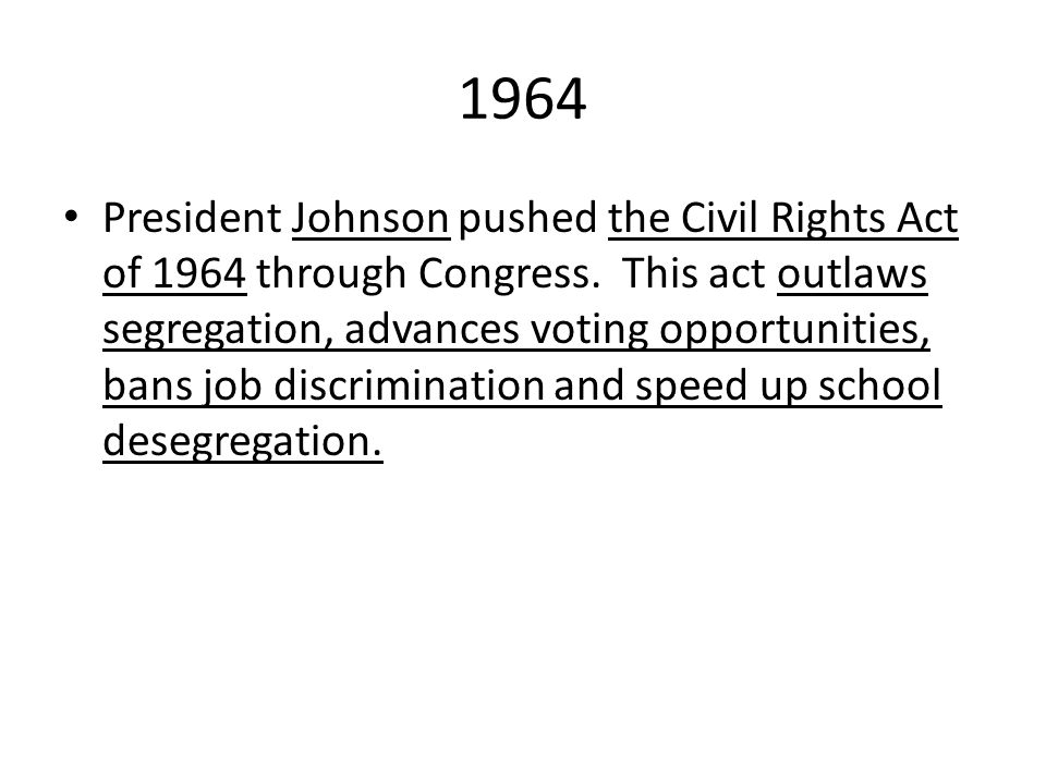 1964 President Johnson pushed the Civil Rights Act of 1964 through Congress. This act outlaws segregation, advances voting opportunities, bans job dis