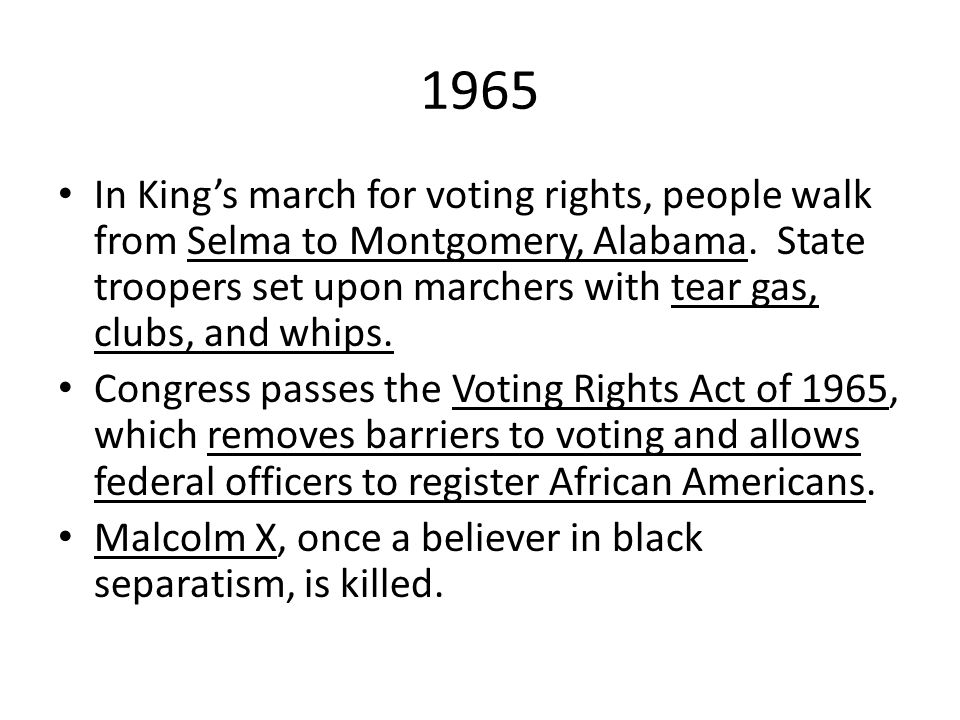 1965 In King's march for voting rights, people walk from Selma to Montgomery, Alabama. State troopers set upon marchers with tear gas, clubs, and whip