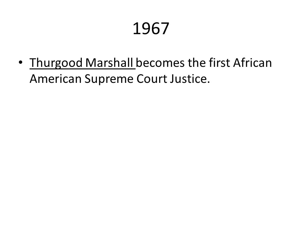 1967 Thurgood Marshall becomes the first African American Supreme Court Justice.