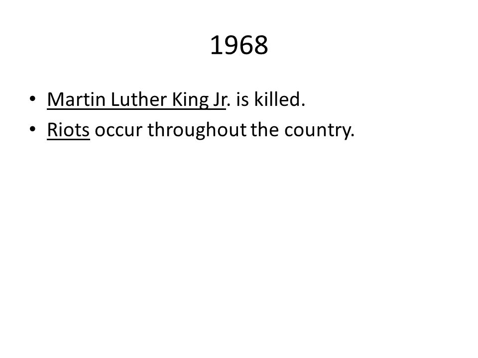 1968 Martin Luther King Jr. is killed. Riots occur throughout the country.