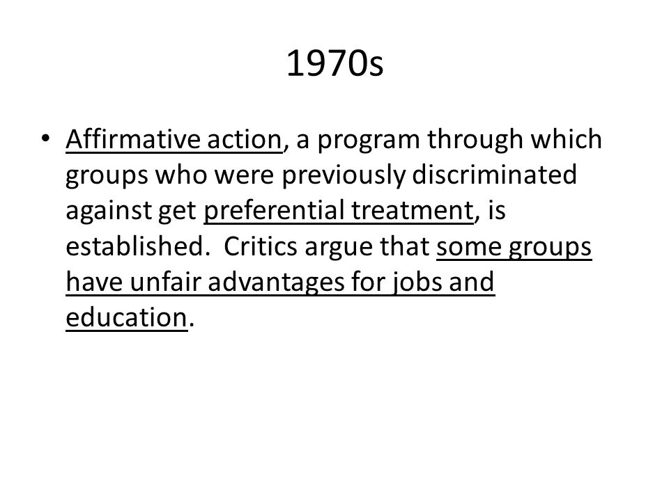 1970s Affirmative action, a program through which groups who were previously discriminated against get preferential treatment, is established. Critics
