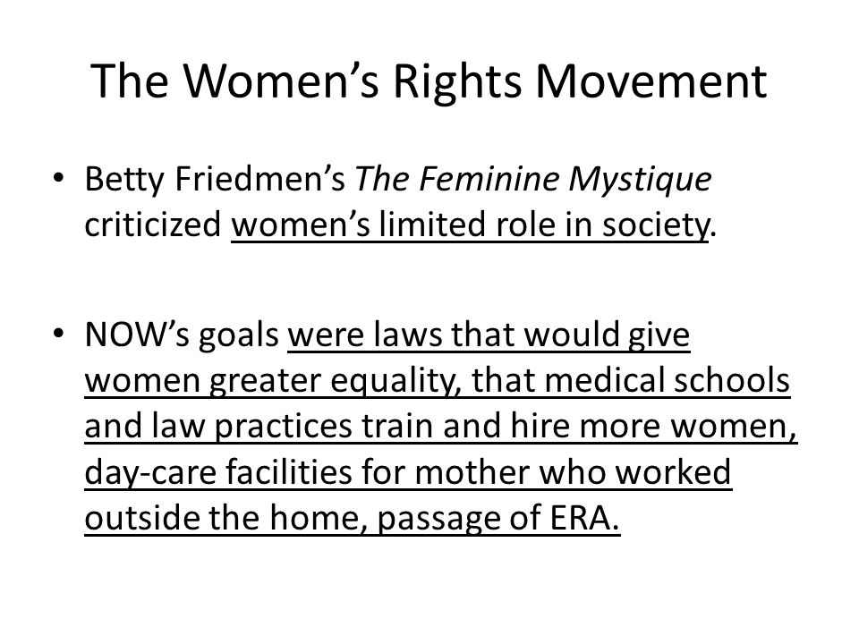 The Women's Rights Movement Betty Friedmen's The Feminine Mystique criticized women's limited role in society. NOW's goals were laws that would give w