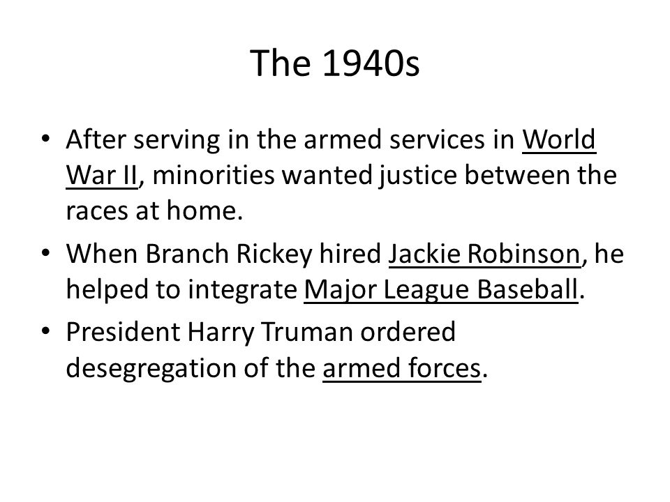 The 1940s After serving in the armed services in World War II, minorities wanted justice between the races at home. When Branch Rickey hired Jackie Ro