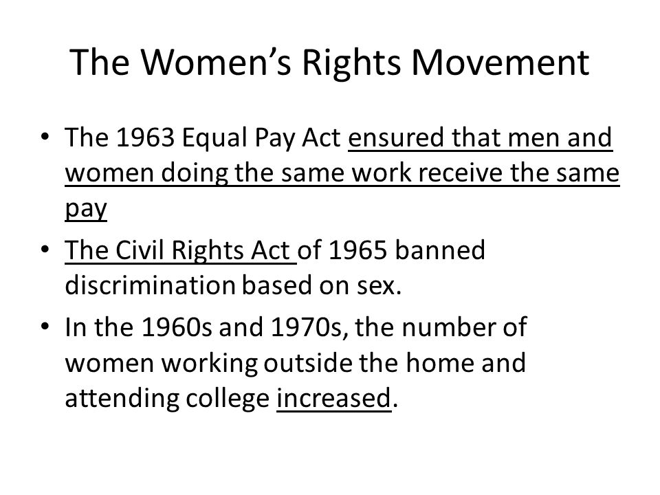 The Women's Rights Movement The 1963 Equal Pay Act ensured that men and women doing the same work receive the same pay The Civil Rights Act of 1965 ba