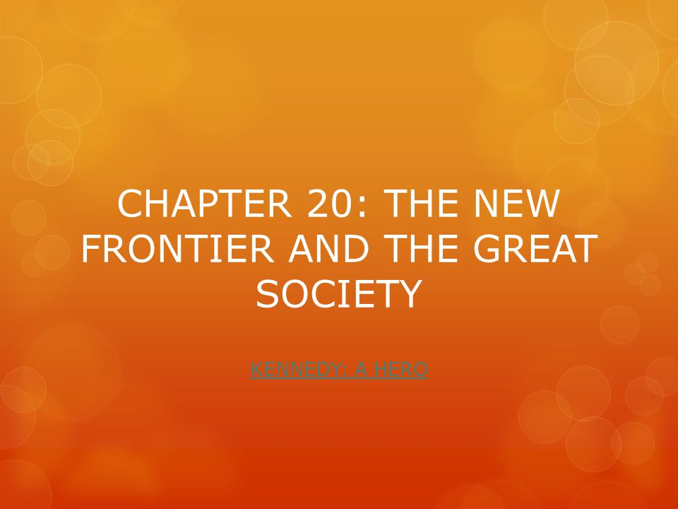 CHAPTER 20: THE NEW FRONTIER AND THE GREAT SOCIETY KENNEDY: A HERO