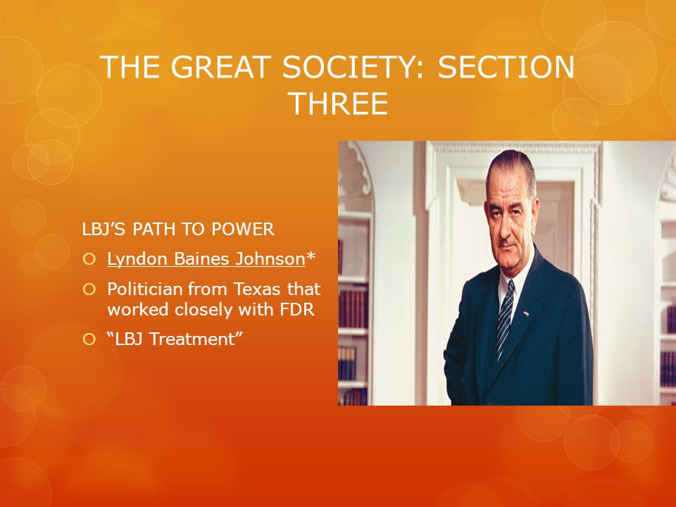 THE GREAT SOCIETY: SECTION THREE LBJ'S PATH TO POWER  Lyndon Baines Johnson*  Politician from Texas that worked closely with FDR  LBJ Treatment