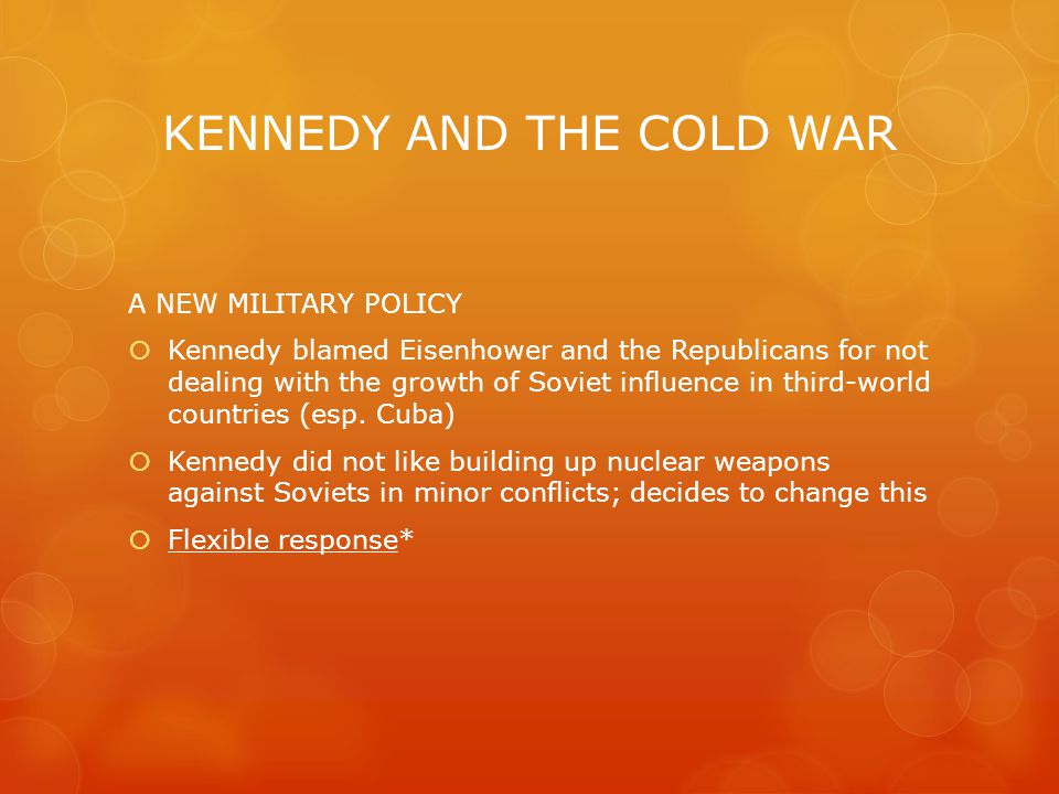 KENNEDY AND THE COLD WAR A NEW MILITARY POLICY  Kennedy blamed Eisenhower and the Republicans for not dealing with the growth of Soviet influence in third-world countries (esp.