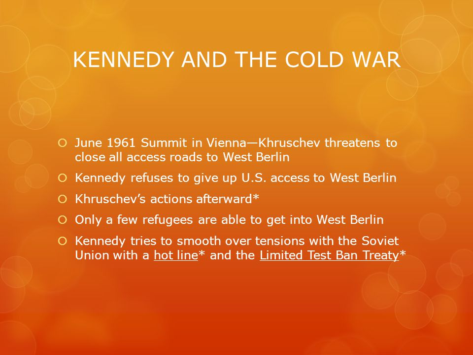 KENNEDY AND THE COLD WAR  June 1961 Summit in Vienna—Khruschev threatens to close all access roads to West Berlin  Kennedy refuses to give up U.S.