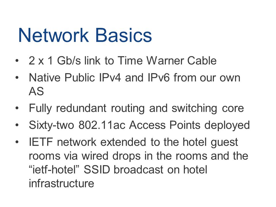 Network Basics 2 x 1 Gb/s link to Time Warner Cable Native Public IPv4 and IPv6 from our own AS Fully redundant routing and switching core Sixty-two 802.11ac Access Points deployed IETF network extended to the hotel guest rooms via wired drops in the rooms and the ietf-hotel SSID broadcast on hotel infrastructure