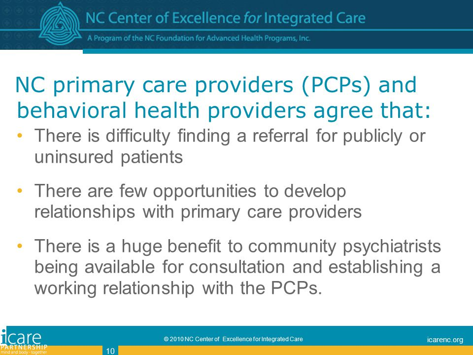 © 2010 NC Center of Excellence for Integrated Care icarenc.org 10 NC primary care providers (PCPs) and behavioral health providers agree that: There is difficulty finding a referral for publicly or uninsured patients There are few opportunities to develop relationships with primary care providers There is a huge benefit to community psychiatrists being available for consultation and establishing a working relationship with the PCPs.