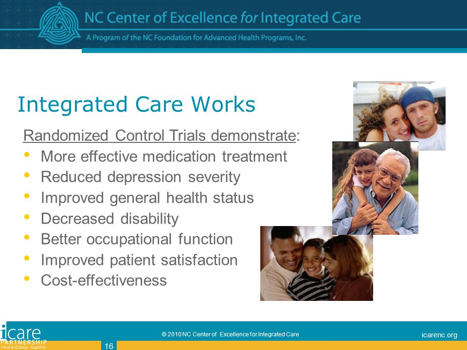 © 2010 NC Center of Excellence for Integrated Care icarenc.org 16 Integrated Care Works Randomized Control Trials demonstrate: More effective medication treatment Reduced depression severity Improved general health status Decreased disability Better occupational function Improved patient satisfaction Cost-effectiveness