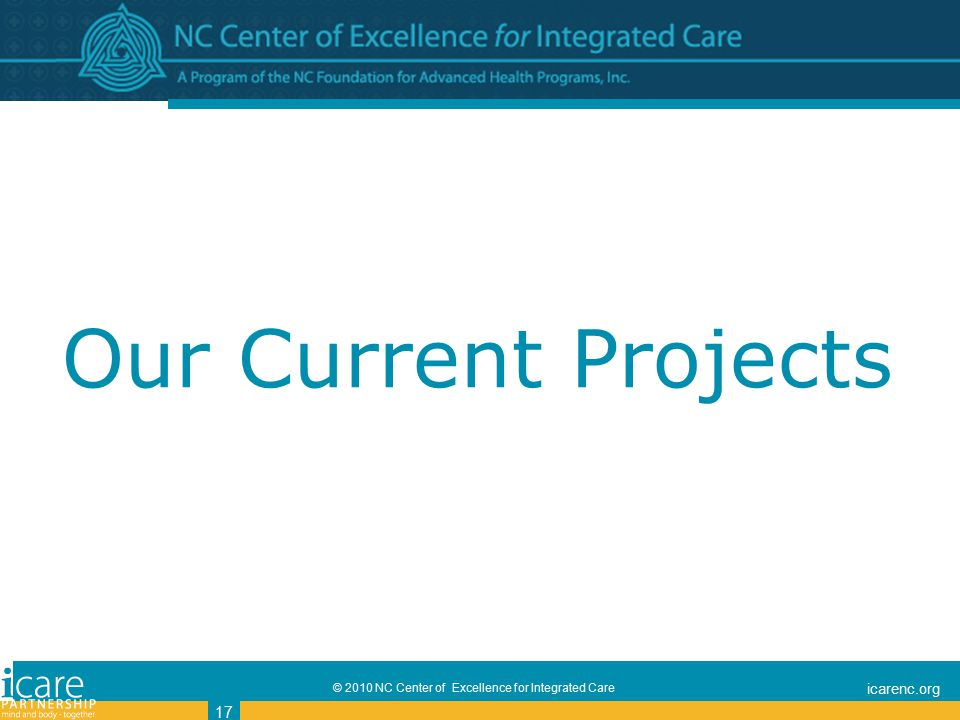 © 2010 NC Center of Excellence for Integrated Care icarenc.org 17 Our Current Projects