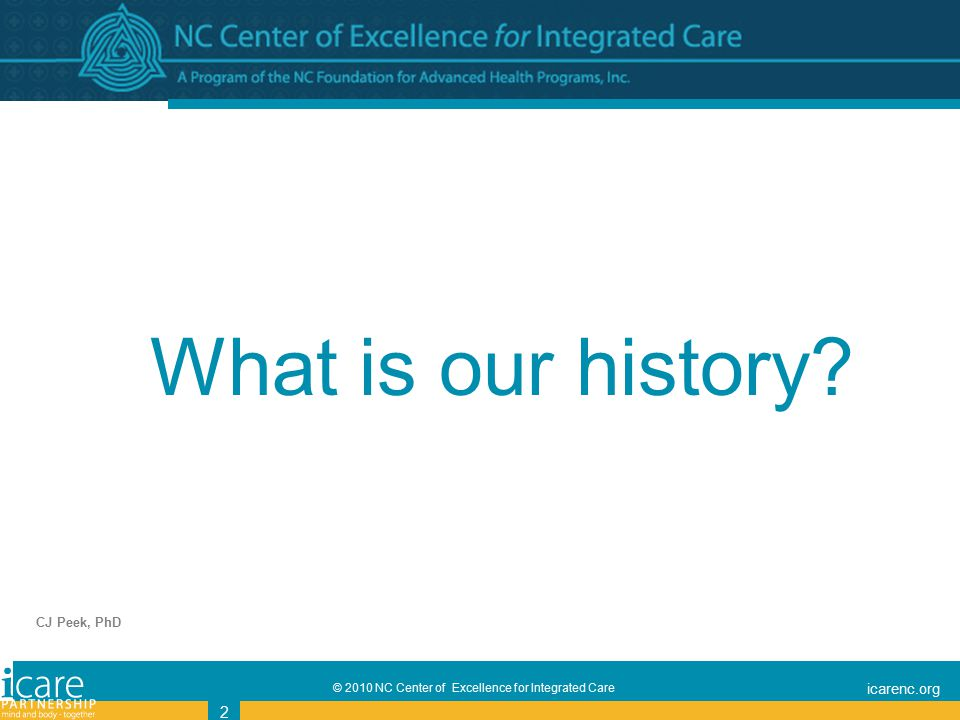 © 2010 NC Center of Excellence for Integrated Care icarenc.org 2 CJ Peek, PhD What is our history
