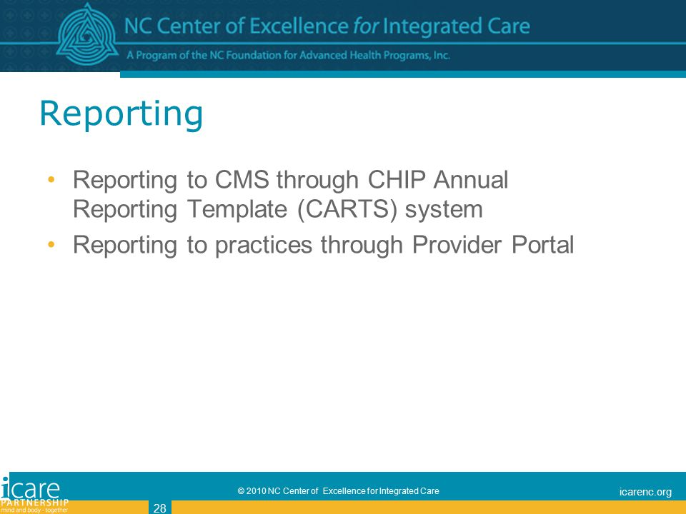 © 2010 NC Center of Excellence for Integrated Care icarenc.org 28 Reporting Reporting to CMS through CHIP Annual Reporting Template (CARTS) system Reporting to practices through Provider Portal