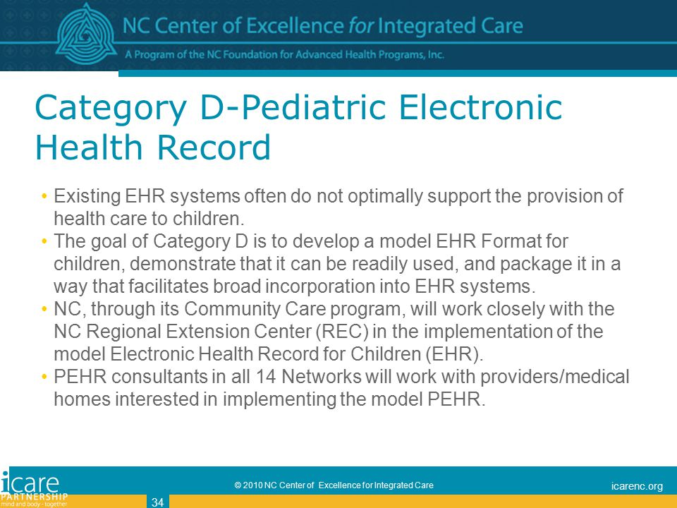 © 2010 NC Center of Excellence for Integrated Care icarenc.org 34 Category D-Pediatric Electronic Health Record Existing EHR systems often do not optimally support the provision of health care to children.
