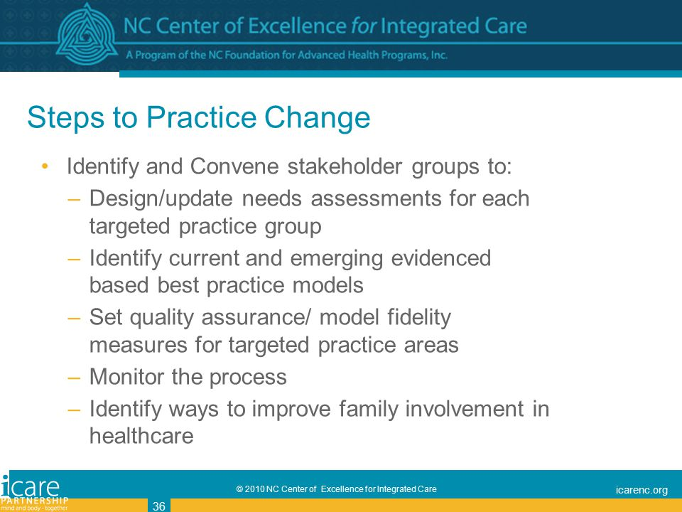 © 2010 NC Center of Excellence for Integrated Care icarenc.org 36 Steps to Practice Change Identify and Convene stakeholder groups to: –Design/update needs assessments for each targeted practice group –Identify current and emerging evidenced based best practice models –Set quality assurance/ model fidelity measures for targeted practice areas –Monitor the process –Identify ways to improve family involvement in healthcare