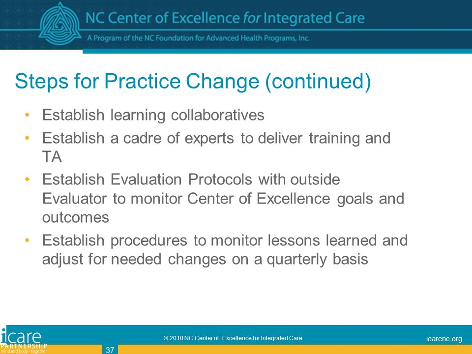 © 2010 NC Center of Excellence for Integrated Care icarenc.org 37 Steps for Practice Change (continued) Establish learning collaboratives Establish a cadre of experts to deliver training and TA Establish Evaluation Protocols with outside Evaluator to monitor Center of Excellence goals and outcomes Establish procedures to monitor lessons learned and adjust for needed changes on a quarterly basis
