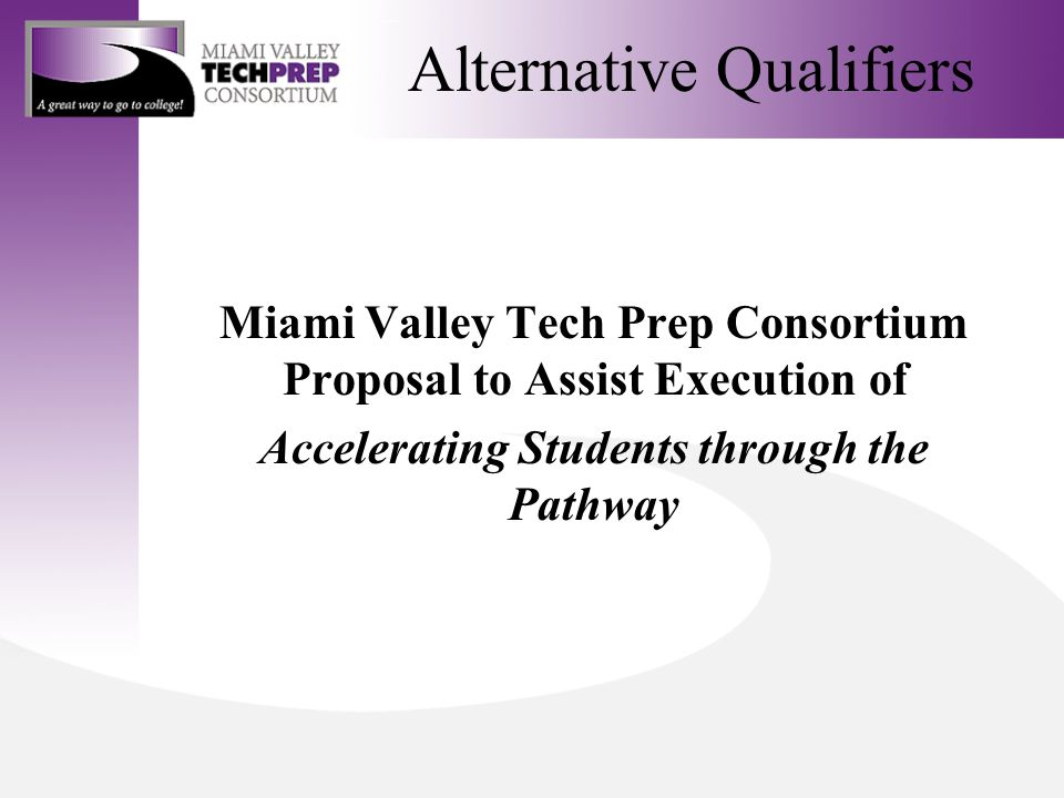 Alternative Qualifiers Miami Valley Tech Prep Consortium Proposal to Assist Execution of Accelerating Students through the Pathway
