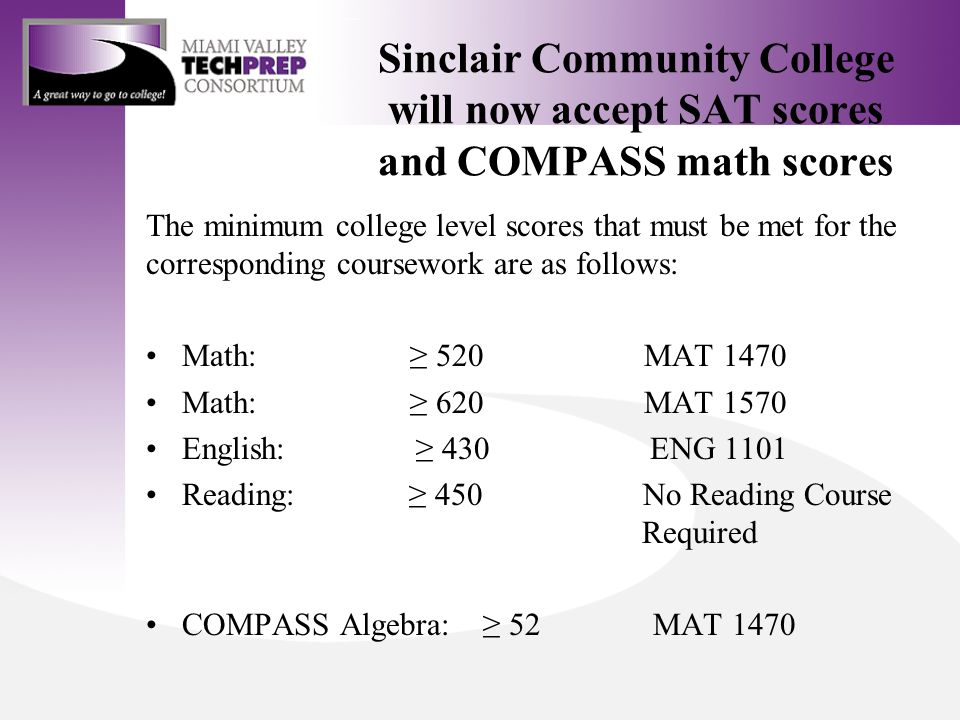 The minimum college level scores that must be met for the corresponding coursework are as follows: Math: ≥ 520 MAT 1470 Math: ≥ 620 MAT 1570 English: ≥ 430 ENG 1101 Reading: ≥ 450 No Reading Course Required COMPASS Algebra: ≥ 52 MAT 1470 Sinclair Community College will now accept SAT scores and COMPASS math scores