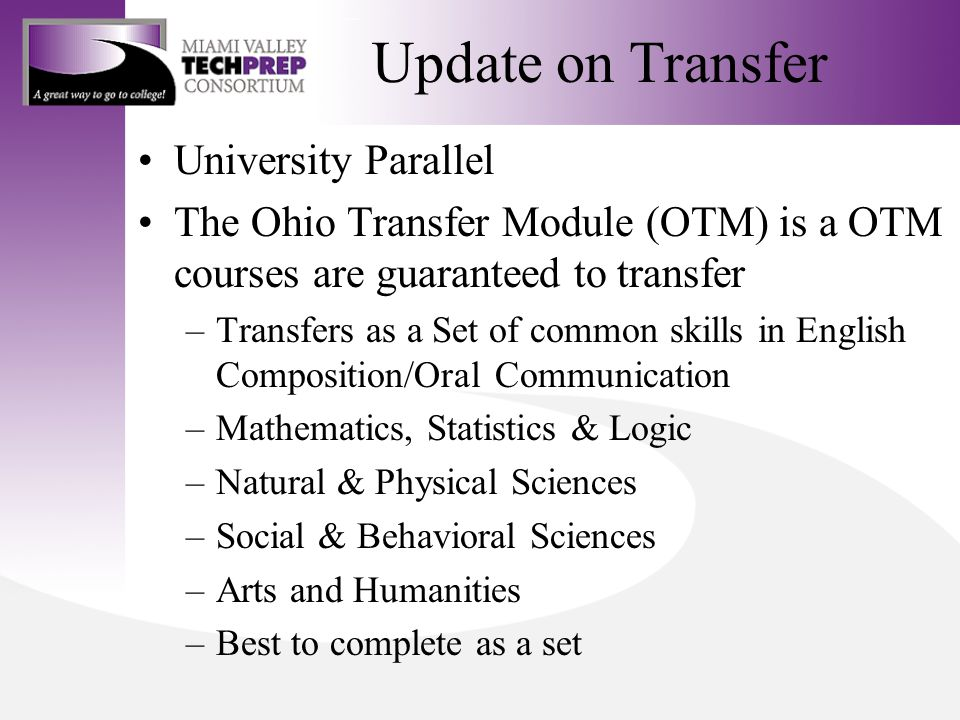 Update on Transfer University Parallel The Ohio Transfer Module (OTM) is a OTM courses are guaranteed to transfer –Transfers as a Set of common skills in English Composition/Oral Communication –Mathematics, Statistics & Logic –Natural & Physical Sciences –Social & Behavioral Sciences –Arts and Humanities –Best to complete as a set