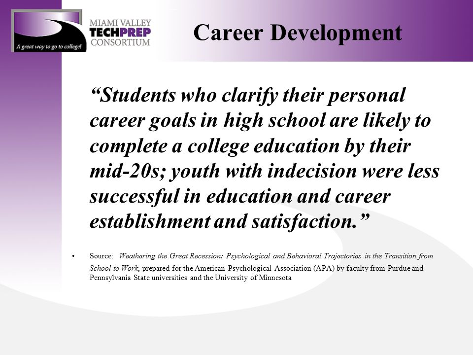 Career Development Students who clarify their personal career goals in high school are likely to complete a college education by their mid-20s; youth with indecision were less successful in education and career establishment and satisfaction. Source: Weathering the Great Recession: Psychological and Behavioral Trajectories in the Transition from School to Work, prepared for the American Psychological Association (APA) by faculty from Purdue and Pennsylvania State universities and the University of Minnesota