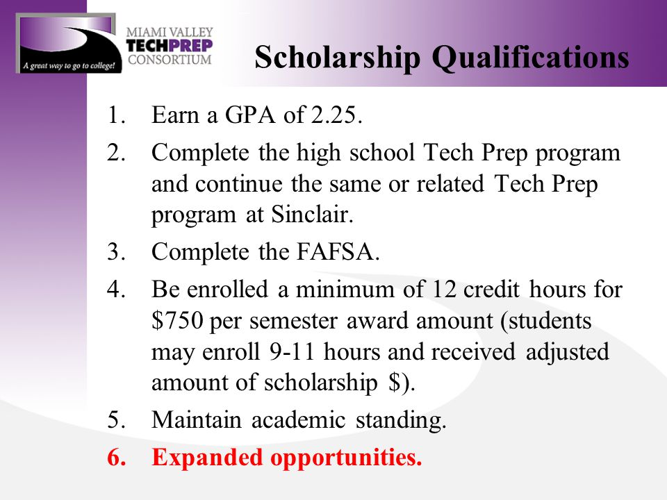 Scholarship Qualifications 1.Earn a GPA of 2.25. 2.Complete the high school Tech Prep program and continue the same or related Tech Prep program at Si