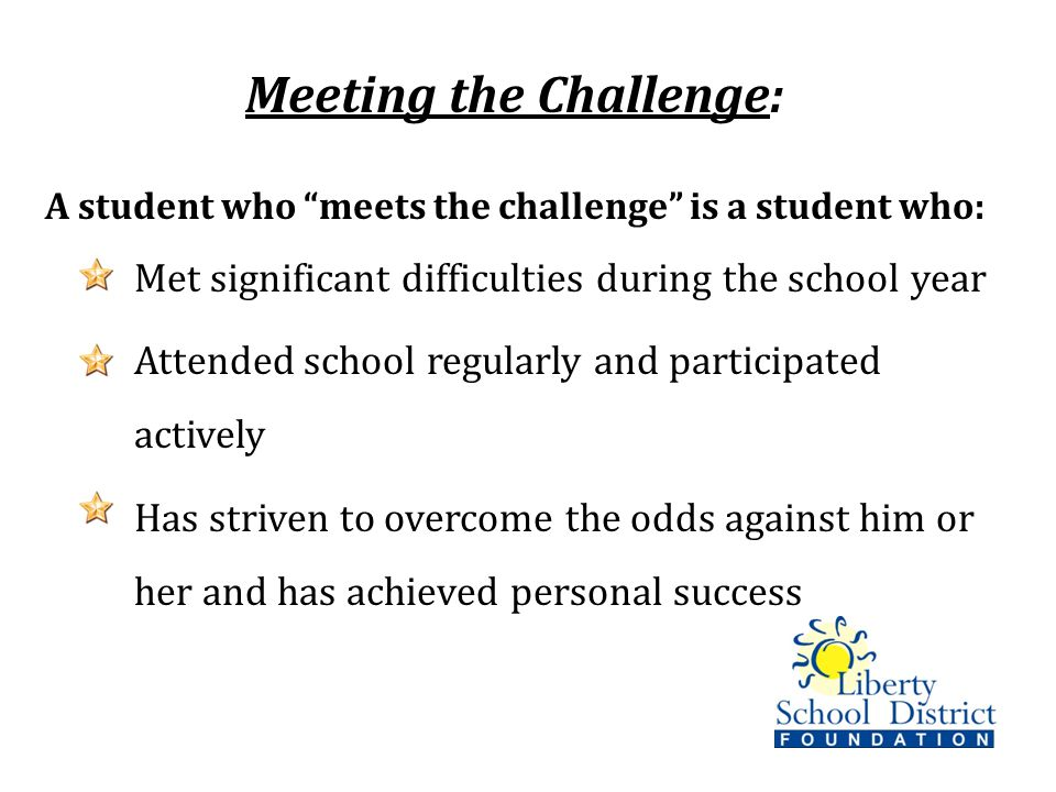 Meeting the Challenge: A student who meets the challenge is a student who: Met significant difficulties during the school year Attended school regularly and participated actively Has striven to overcome the odds against him or her and has achieved personal success