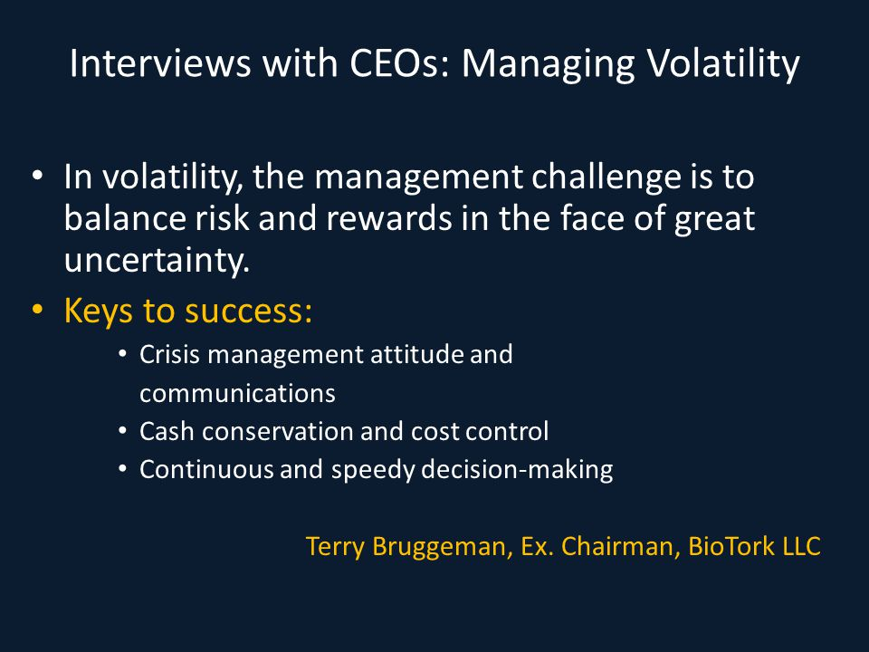 Interviews with CEOs: Managing Volatility In volatility, the management challenge is to balance risk and rewards in the face of great uncertainty. Key