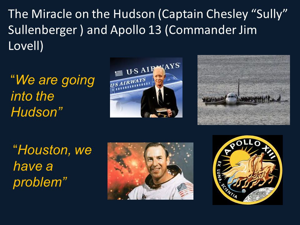 "The Miracle on the Hudson (Captain Chesley ""Sully"" Sullenberger ) and Apollo 13 (Commander Jim Lovell) ""We are going into the Hudson"" ""Houston, we hav"