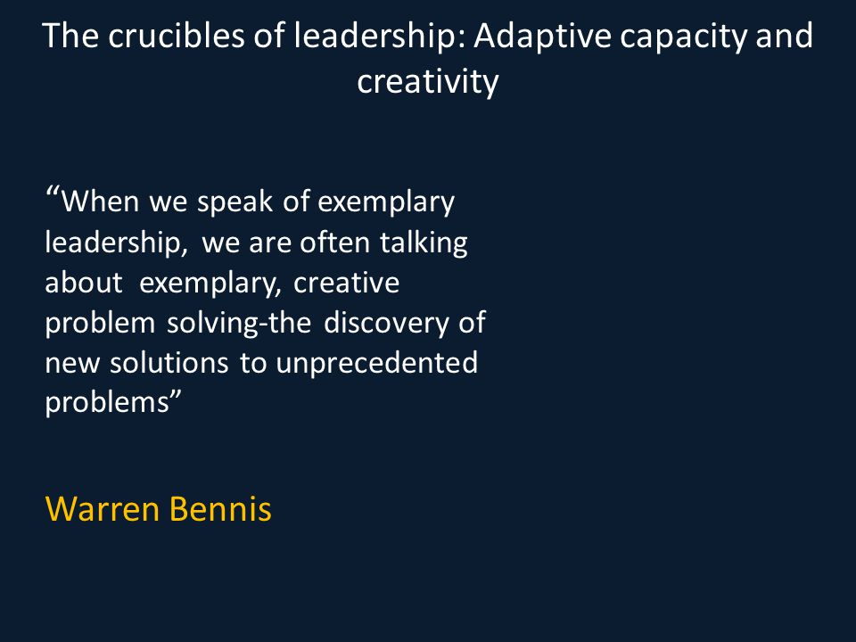 "The crucibles of leadership: Adaptive capacity and creativity "" When we speak of exemplary leadership, we are often talking about exemplary, creative"