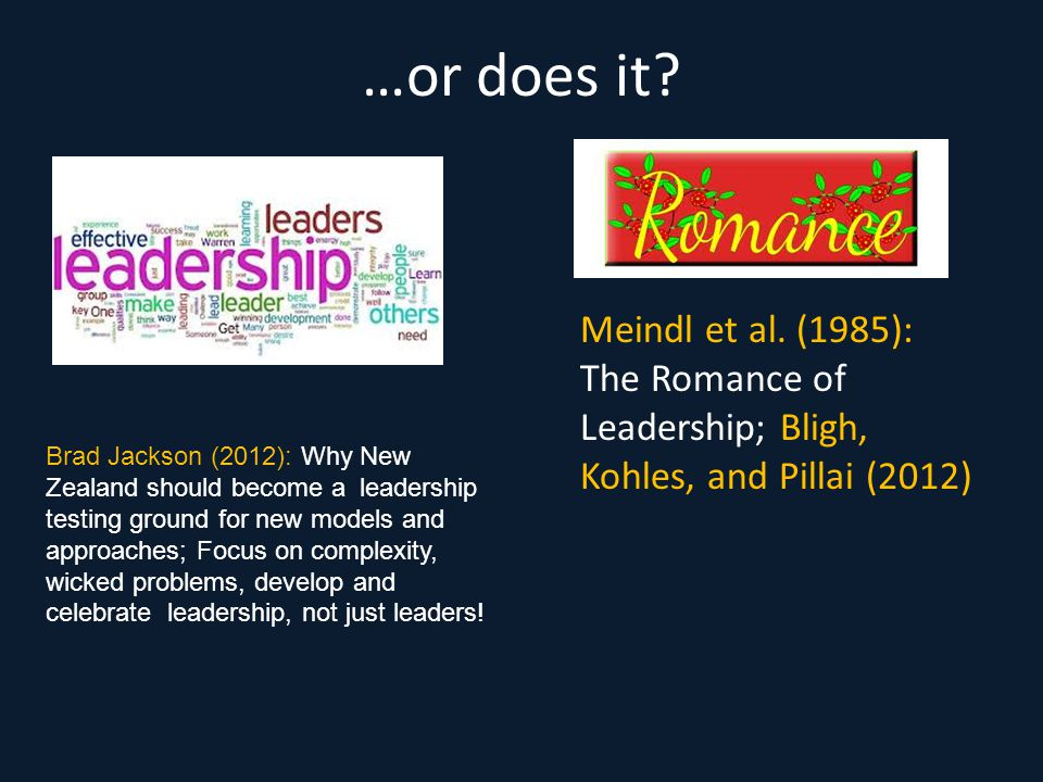 …or does it? Meindl et al. (1985): The Romance of Leadership; Bligh, Kohles, and Pillai (2012) Brad Jackson (2012): Why New Zealand should become a le