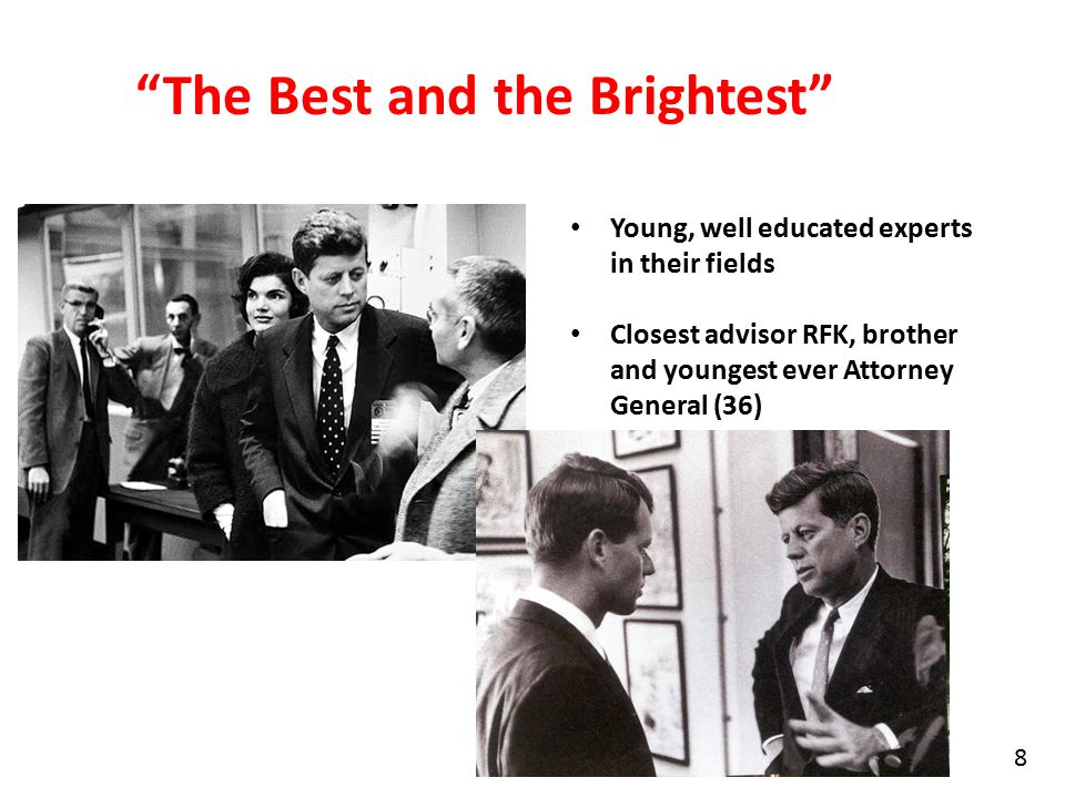 The Best and the Brightest Young, well educated experts in their fields Closest advisor RFK, brother and youngest ever Attorney General (36) 8