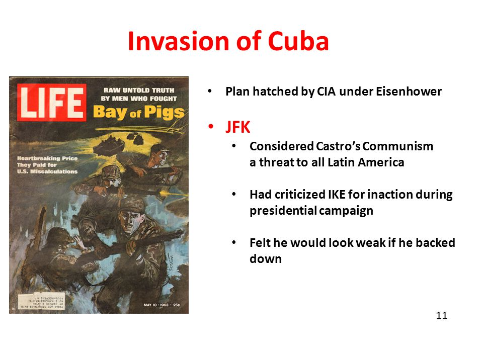 Invasion of Cuba Plan hatched by CIA under Eisenhower JFK Considered Castro's Communism a threat to all Latin America Had criticized IKE for inaction during presidential campaign Felt he would look weak if he backed down 11