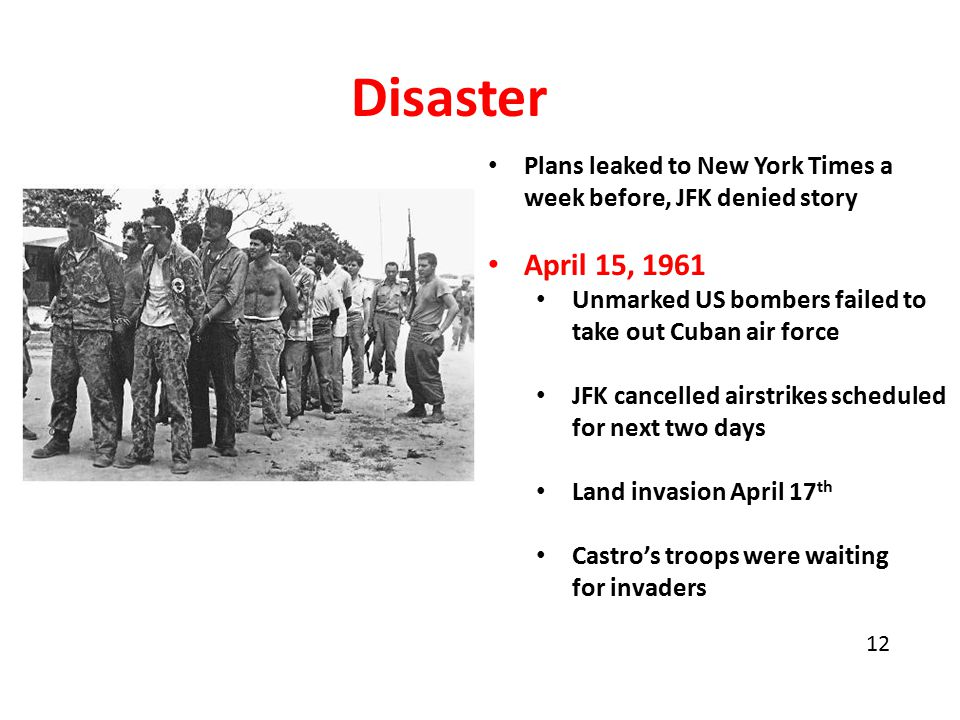 Disaster Plans leaked to New York Times a week before, JFK denied story April 15, 1961 Unmarked US bombers failed to take out Cuban air force JFK cancelled airstrikes scheduled for next two days Land invasion April 17 th Castro's troops were waiting for invaders 12