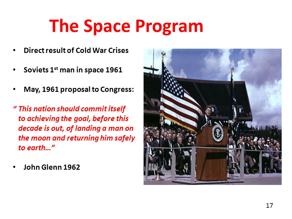 17 The Space Program Direct result of Cold War Crises Soviets 1 st man in space 1961 May, 1961 proposal to Congress: This nation should commit itself to achieving the goal, before this decade is out, of landing a man on the moon and returning him safely to earth… John Glenn 1962
