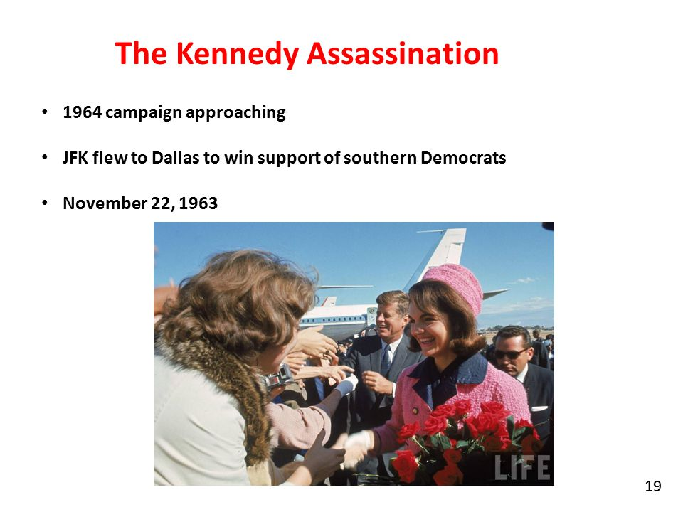 19 The Kennedy Assassination 1964 campaign approaching JFK flew to Dallas to win support of southern Democrats November 22, 1963
