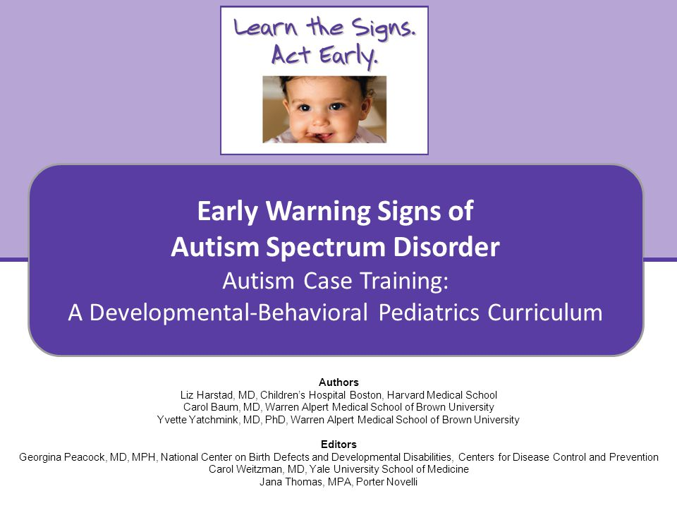 Early Warning Signs of Autism Spectrum Disorder Autism Case Training: A Developmental-Behavioral Pediatrics Curriculum 12 How would you apply the information in this case.