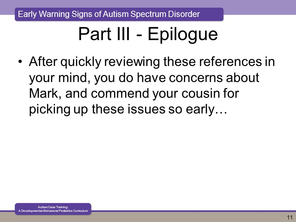 Early Warning Signs of Autism Spectrum Disorder Autism Case Training: A Developmental-Behavioral Pediatrics Curriculum 11 Part III - Epilogue After quickly reviewing these references in your mind, you do have concerns about Mark, and commend your cousin for picking up these issues so early…