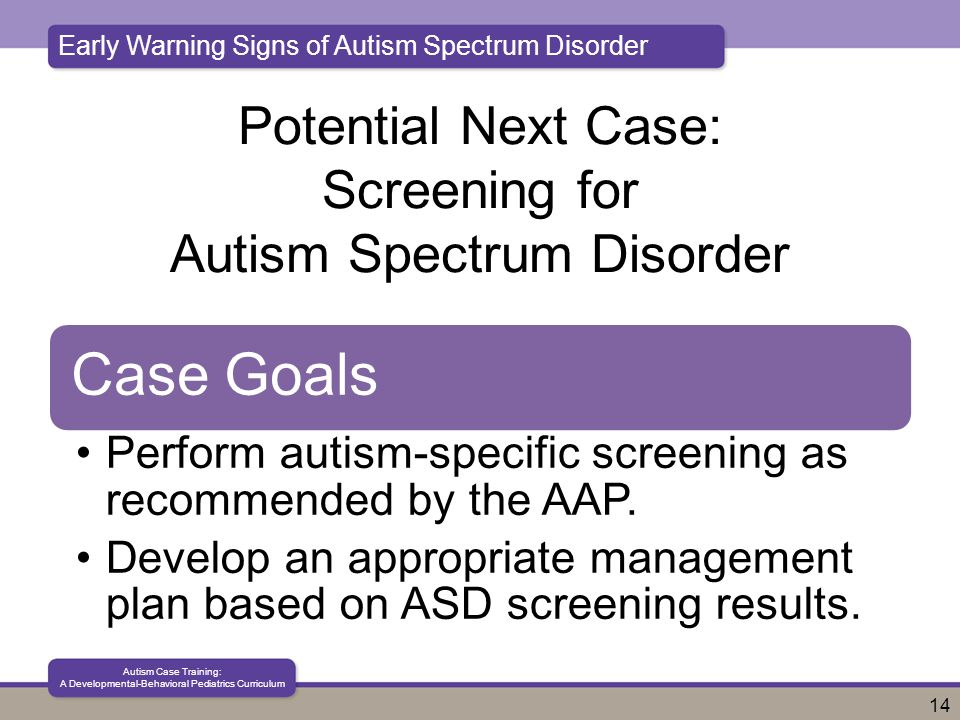 Early Warning Signs of Autism Spectrum Disorder Autism Case Training: A Developmental-Behavioral Pediatrics Curriculum 14 Potential Next Case: Screening for Autism Spectrum Disorder Case Goals Perform autism-specific screening as recommended by the AAP.