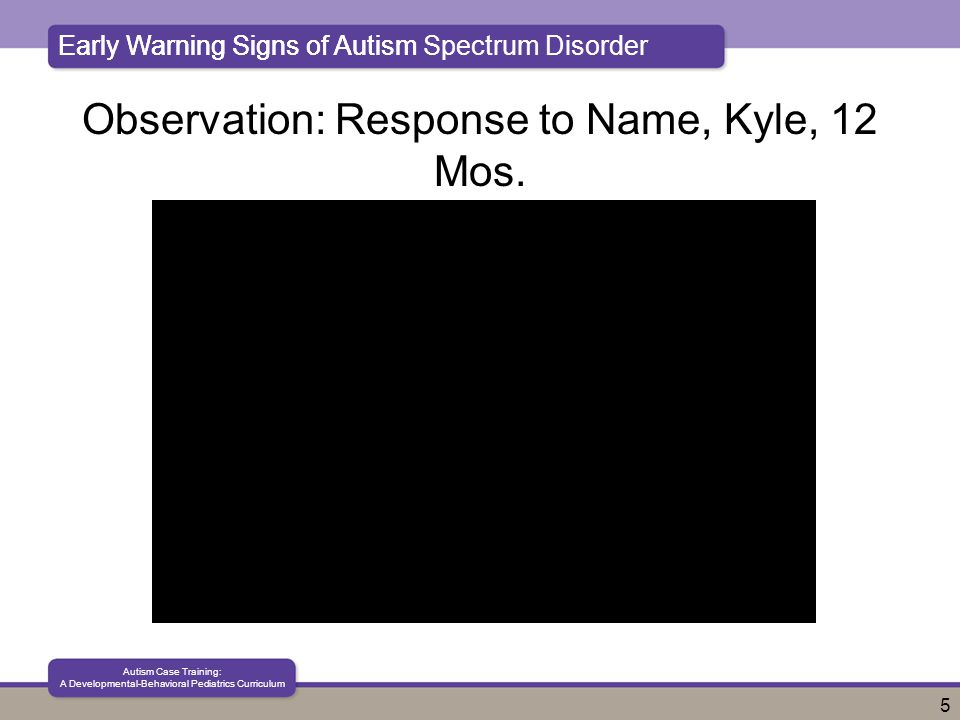 Early Warning Signs of Autism Spectrum Disorder Autism Case Training: A Developmental-Behavioral Pediatrics Curriculum 5 Early Warning Signs of Autism Observation: Response to Name, Kyle, 12 Mos.