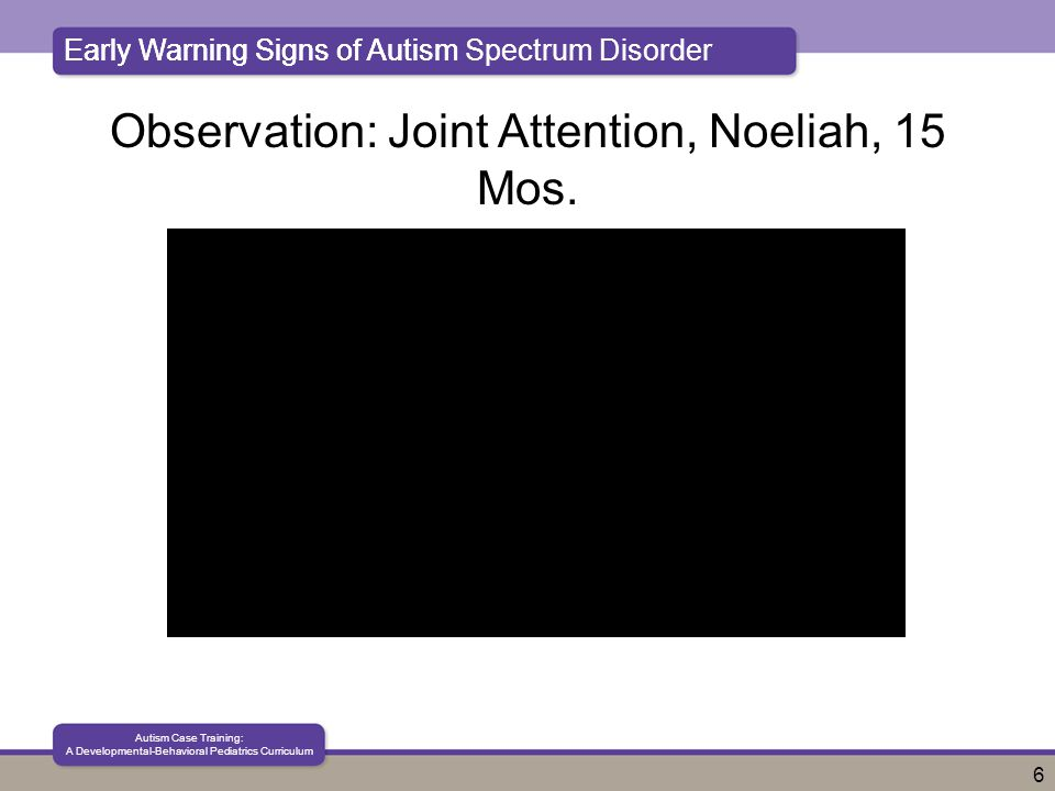 Early Warning Signs of Autism Spectrum Disorder Autism Case Training: A Developmental-Behavioral Pediatrics Curriculum 6 Early Warning Signs of Autism Observation: Joint Attention, Noeliah, 15 Mos.