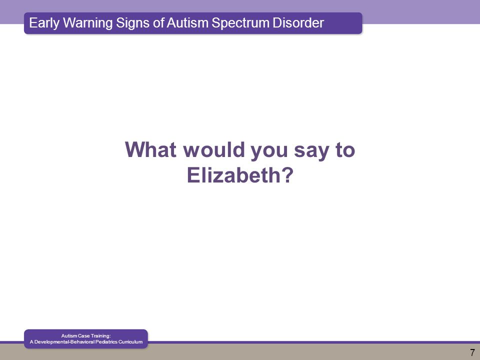 Early Warning Signs of Autism Spectrum Disorder Autism Case Training: A Developmental-Behavioral Pediatrics Curriculum 7 What would you say to Elizabeth