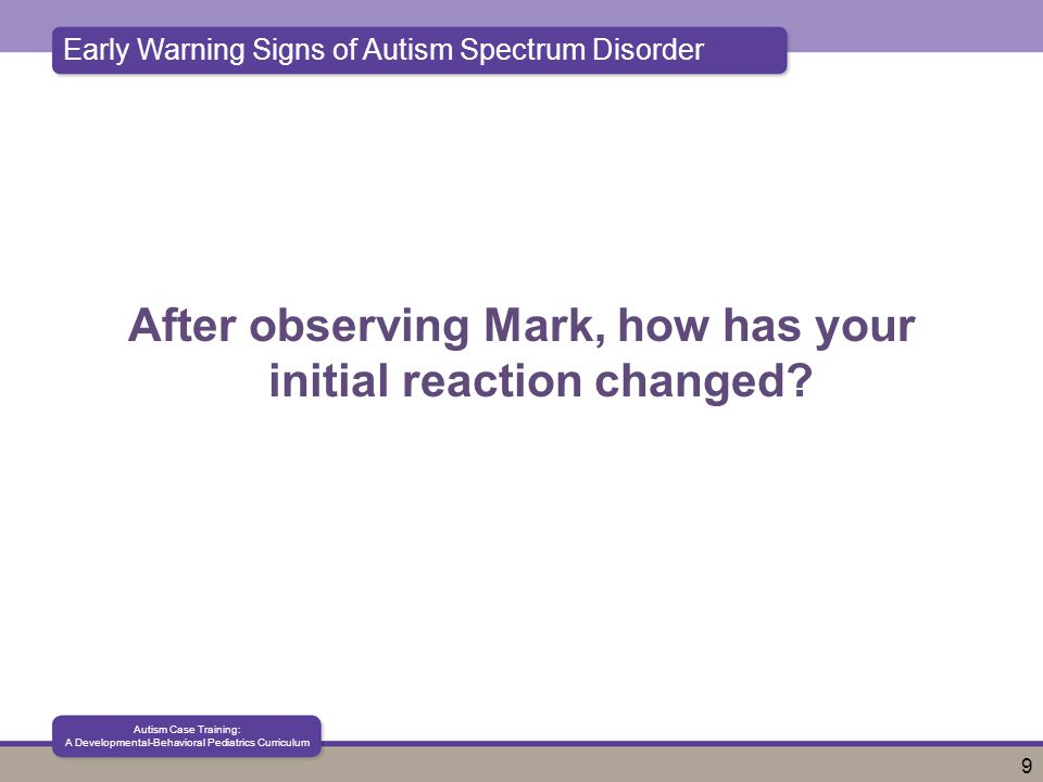 Early Warning Signs of Autism Spectrum Disorder Autism Case Training: A Developmental-Behavioral Pediatrics Curriculum 9 After observing Mark, how has your initial reaction changed